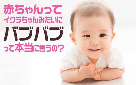 赤ちゃんってイクラちゃんみたいに「バブバブ」って本当に言うの?