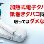 加熱式電子タバコが紙巻きタバコ同様に吸ってはダメな理由