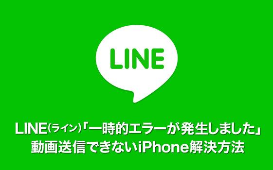 LINE(ライン)「一時的エラーが発生しました」動画送信できないiPhone解決方法