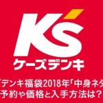 ケーズデンキ福袋2018年「中身ネタバレ」 予約や価格と入手方法は?