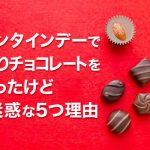 バレンタインデーで手作りチョコレートをもらったけど迷惑な5つ理由