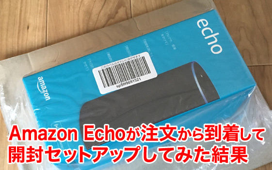 Amazon Echoが注文から到着して開封セットアップしてみた結果