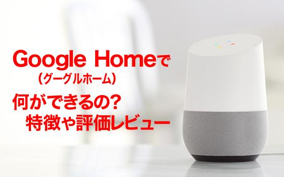 Google Home(グーグルホーム)で何ができるの?特徴や評価レビュー