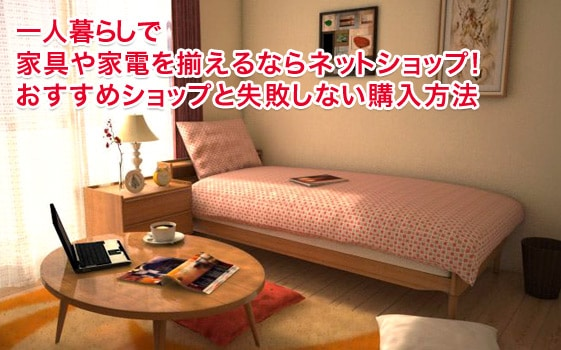 一人暮らしで家具や家電を揃えるならネットショップ!おすすめショップと失敗しない購入方法