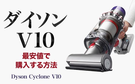 ダイソンV10 最安値で購入する方法!最新サイクロンを手に入れよう!