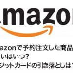 Amazonで予約注文した商品の支払いはいつ?クレジットカードの決済日は?