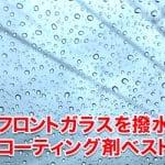 車のフロントガラスを撥水する最強コーティング剤ランキングベスト5