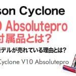 【ダイソンV10】Dyson Cyclone V10 Absoluteproの付属品とは?最上位モデルが売れている理由とは?