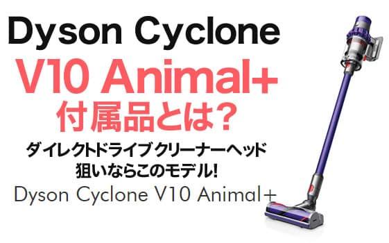【ダイソンV10】Dyson Cyclone V10 Animal+の付属品とは?ダイレクトドライブクリーナーヘッド狙いならこのモデル!