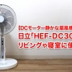【DCモーター静かな扇風機】日立「HEF-DC300」を購入して使用レビュー!リビングや寝室に最適!