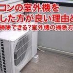 エアコンの室外機を 掃除した方が良い理由とは? 自分で掃除できる?室外機の掃除方法