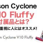 【ダイソンV10】Dyson Cyclone V10 Fluffyの付属品とは?コスパ重視に人にはオススメ!