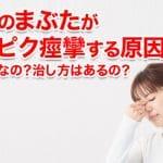 片目のまぶたがピクピク痙攣する原因!疲れ目なの?治し方はあるの?