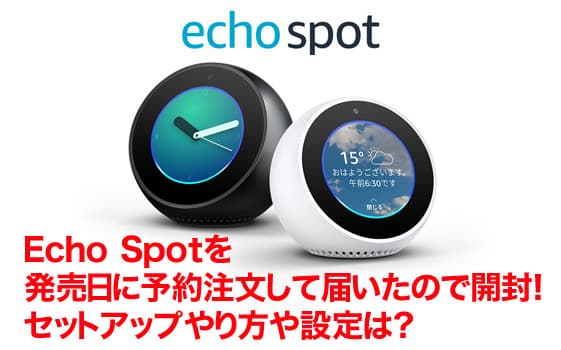 Echo Spotを発売日に予約注文して届いたので開封!セットアップやり方や設定は?