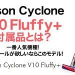【ダイソンV10】Dyson Cyclone V10 Fluffy+の付属品とは?一番人気機種!ツールも充実!フトンツールが欲しいならこのモデル!