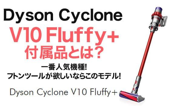 【ダイソンV10】Dyson Cyclone V10 Fluffy+の付属品とは?一番人気機種!フトンツールが欲しいならこのモデル!