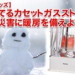 【防災グッズ】売れてるカセットガスストーブ!冬の災害に暖房を備えよう!