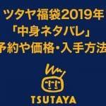 ツタヤ(TSUTAYA)福袋2019年「中身ネタバレ」 予約や価格・入手方法!