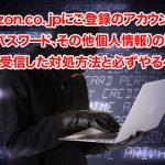 「Amazon. co. jp にご登録のアカウント(名前、パスワード、その他個人情報)の確認」を受信した対処方法と必ずやるべきこと