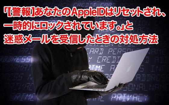 「【警報】あなたのAppleIDはリセットされ、一時的にロックされています。」と迷惑メールを受信したときの対処方法