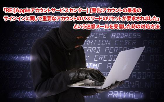 RE:[Appleアカウントサービスセンター] [警告:アカウントの最後のサインインに関して重要なアカウントのパスワードのリセットが要求されましたという迷惑メールを受信した時の対処方法