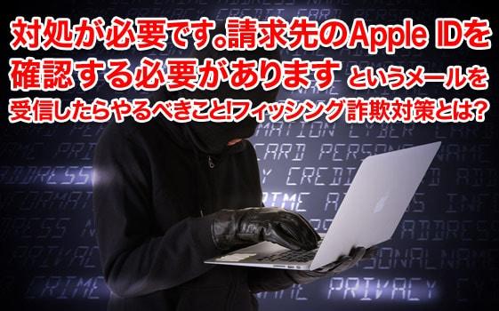 対処が必要です。請求先のApple IDを 確認する必要がありますというメールを 受信したらやるべきこと!フィッシング詐欺対策とは?