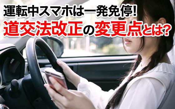 運転中スマホは一発免停!道交法改正の変更点とは?