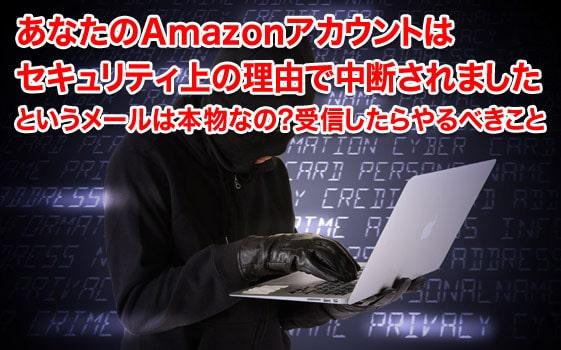 あなたのAmazonアカウントはセキュリティ上の理由で中断されましたというメールは本物なの?受信したらやるべきこと