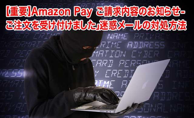 「【重要】Аmazon Pay ご請求内容のお知らせ - ご注文を受け付けました」迷惑メールの対処方法